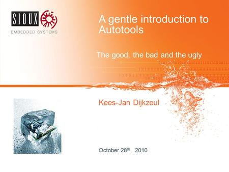 A gentle introduction to Autotools The good, the bad and the ugly Kees-Jan Dijkzeul October 28 th, 2010.