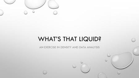 WHAT'S THAT LIQUID? AN EXERCISE IN DENSITY AND DATA ANALYSIS.