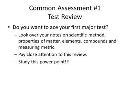 Common Assessment #1 Test Review Do you want to ace your first major test? – Look over your notes on scientific method, properties of matter, elements,