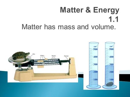 Matter has mass and volume.. Describe what matter is and demonstrate how to measure mass.