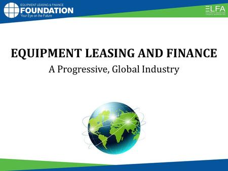 EQUIPMENT LEASING AND FINANCE A Progressive, Global Industry.