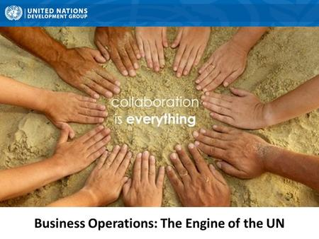 Business Operations: The Engine of the UN. QCPR and Business Operations QCPR Business Operations Consolidation of support services Greater.