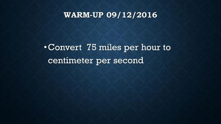 WARM-UP 09/12/2016 Convert 75 miles per hour to centimeter per second Convert 75 miles per hour to centimeter per second.