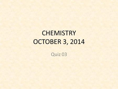 CHEMISTRY OCTOBER 3, 2014 Quiz 03. OBJECTIVE SWBAT – Learn to perform qualitative observations – Learn to perform quantitative observations.