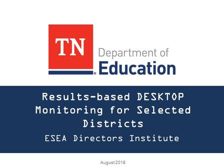 Results-based DESKTOP Monitoring for Selected Districts ESEA Directors Institute August 2016.