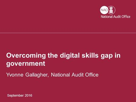 September 2016 Overcoming the digital skills gap in government Yvonne Gallagher, National Audit Office.