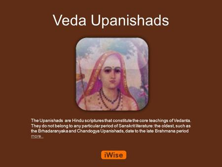 Veda Upanishads The Upanishads are Hindu scriptures that constitute the core teachings of Vedanta. They do not belong to any particular period of Sanskrit.