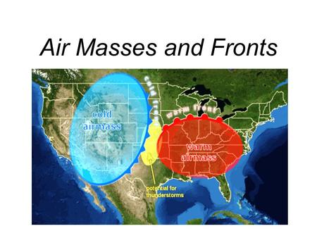 Air Masses and Fronts. Air Masses An air mass is an immense body of air (1600 km/1000 mi or more across and several km/2 mi thick) that is characterized.