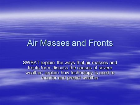 Air Masses and Fronts SWBAT explain the ways that air masses and fronts form; discuss the causes of severe weather; explain how technology is used to monitor.