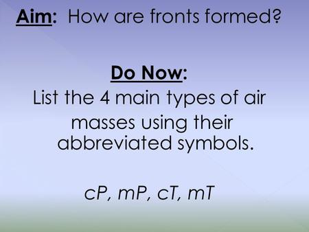Aim: How are fronts formed? Do Now: List the 4 main types of air masses using their abbreviated symbols. cP, mP, cT, mT.