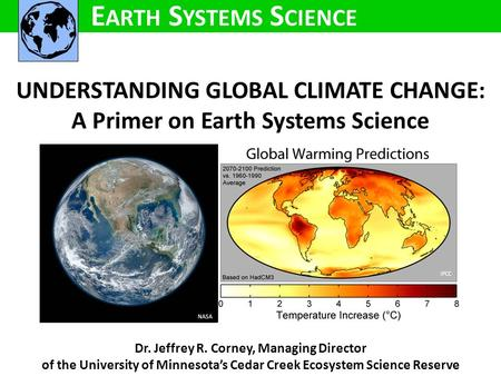 UNDERSTANDING GLOBAL CLIMATE CHANGE: A Primer on Earth Systems Science Dr. Jeffrey R. Corney, Managing Director of the University of Minnesota's Cedar.