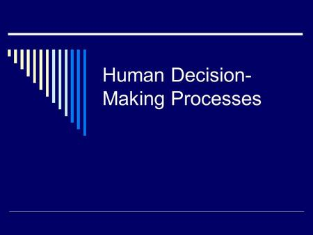 Human Decision- Making Processes. What Is a Decision  A reasoned choice among alternatives  Part of the broader subject…problem solving  How do we.