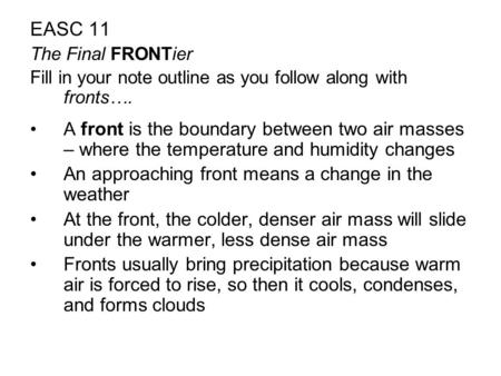 EASC 11 The Final FRONTier Fill in your note outline as you follow along with fronts…. A front is the boundary between two air masses – where the temperature.