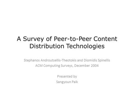 A Survey of Peer-to-Peer Content Distribution Technologies Stephanos Androutsellis-Theotokis and Diomidis Spinellis ACM Computing Surveys, December 2004.