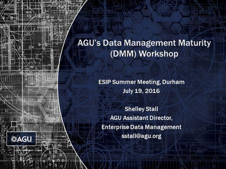 AGU's Data Management Maturity (DMM) Workshop ESIP Summer Meeting, Durham July 19, 2016 Shelley Stall AGU Assistant Director, Enterprise Data Management.