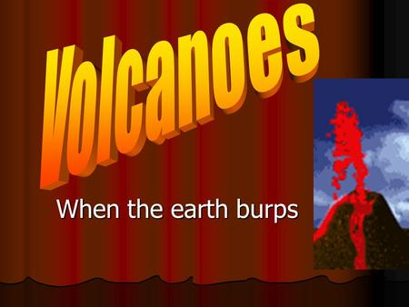 When the earth burps. Volcano parts Volcanism Any movement of magma inside Earth is called volcanism. Any movement of magma inside Earth is called volcanism.