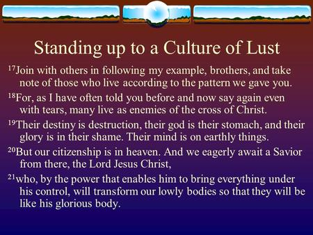 Standing up to a Culture of Lust 17 Join with others in following my example, brothers, and take note of those who live according to the pattern we gave.