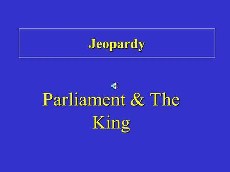 Jeopardy Parliament & The King. Category 1 Category 2 Category 3 Category 4 Category 5 Category Double Jeopardy.