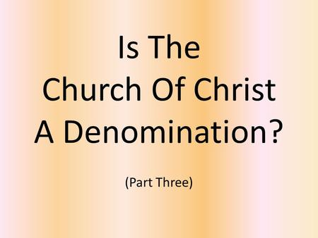 Is The Church Of Christ A Denomination? (Part Three)