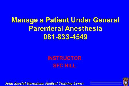 Joint Special Operations Medical Training Center Manage a Patient Under General Parenteral Anesthesia INSTRUCTOR SFC HILL.
