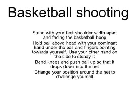 Basketball shooting Stand with your feet shoulder width apart and facing the basketball hoop Hold ball above head with your dominant hand under the ball.
