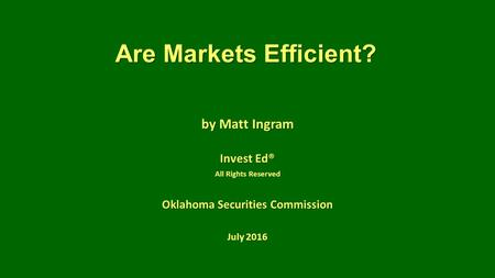 Are Markets Efficient? by Matt Ingram Invest Ed® All Rights Reserved Oklahoma Securities Commission July 2016.