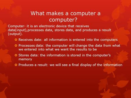 What makes a computer a computer? Computer- it is an electronic device that receives data(input),processes data, stores data, and produces a result (output).