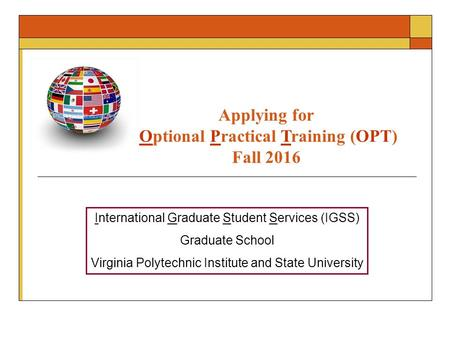 Applying for Optional Practical Training (OPT) Fall 2016 International Graduate Student Services (IGSS) Graduate School Virginia Polytechnic Institute.