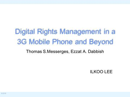 © 2015 Digital Rights Management in a 3G Mobile Phone and Beyond Thomas S.Messerges, Ezzat A. Dabbish ILKOO LEE.