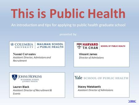 *video* presented by: This is Public Health An introduction and tips for applying to public health graduate school Stacey Matakaetis Assistant Director.
