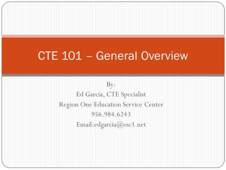 By: Ed Garcia, CTE Specialist Region One Education Service Center CTE 101 – General Overview.