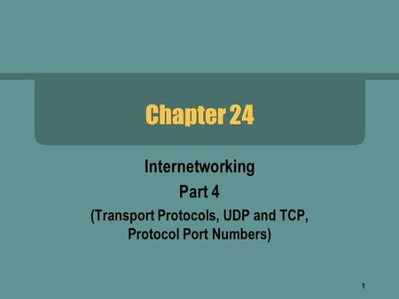 1 Chapter 24 Internetworking Part 4 (Transport Protocols, UDP and TCP, Protocol Port Numbers)