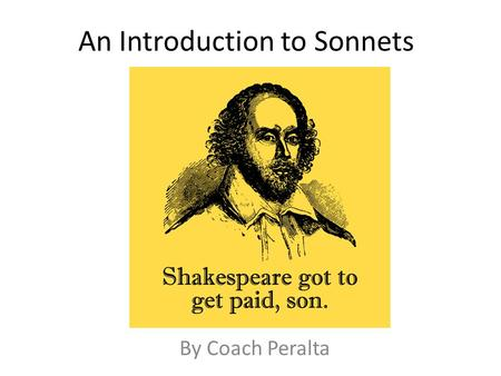 An Introduction to Sonnets By Coach Peralta. Sonnet Basics  All sonnets are 14 lines long.  Sonnets in English are written in iambic pentameter, which.
