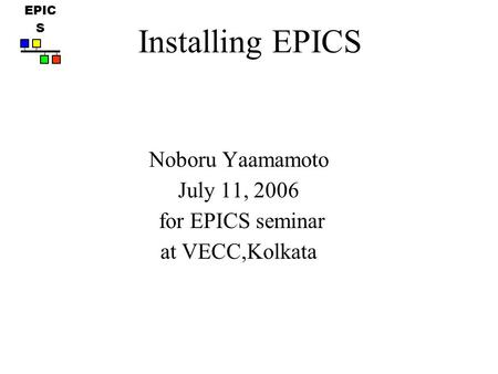 EPIC S Noboru Yaamamoto July 11, 2006 for EPICS seminar at VECC,Kolkata Installing EPICS.