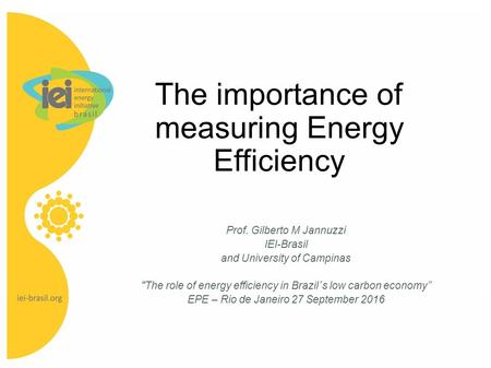 The importance of measuring Energy Efficiency Prof. Gilberto M Jannuzzi IEI-Brasil and University of Campinas The role of energy efficiency in Brazil´s.