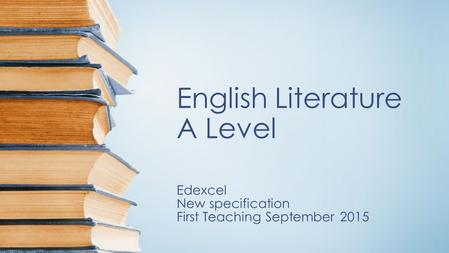 English Literature A Level Edexcel New specification First Teaching September 2015.