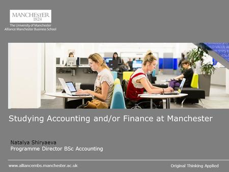 Original Thinking Applied Studying Accounting and/or Finance at Manchester Natalya Shiryaeva Programme Director BSc Accounting.