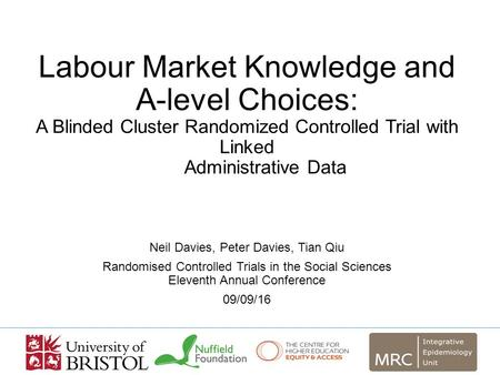Labour Market Knowledge and A-level Choices: A Blinded Cluster Randomized Controlled Trial with Linked Administrative Data Neil Davies, Peter Davies, Tian.
