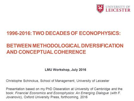 : TWO DECADES OF ECONOPHYSICS: BETWEEN METHODOLOGICAL DIVERSIFICATION AND CONCEPTUAL COHERENCE Christophe Schinckus, School of Management, University.