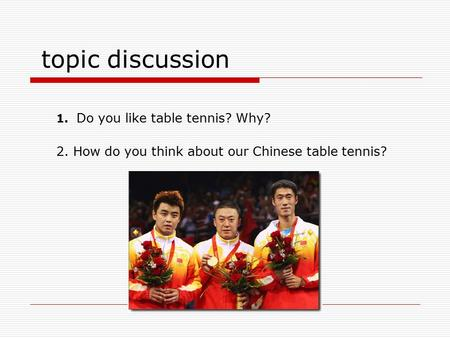 Topic discussion 1. Do you like table tennis? Why? 2. How do you think about our Chinese table tennis?