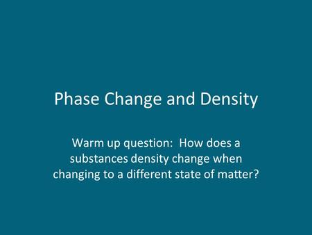 Phase Change and Density Warm up question: How does a substances density change when changing to a different state of matter?