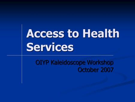Access to Health Services OIYP Kaleidoscope Workshop October 2007.