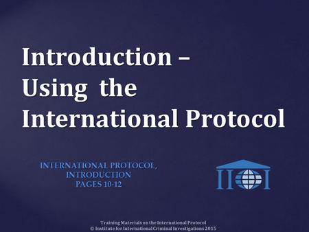 Introduction – Using the International Protocol Training Materials on the International Protocol © Institute for International Criminal Investigations.