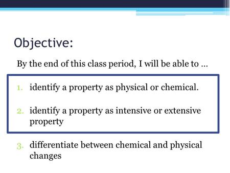 Objective: By the end of this class period, I will be able to … 1.identify a property as physical or chemical. 2.identify a property as intensive or extensive.