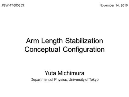 Arm Length Stabilization Conceptual Configuration Yuta Michimura Department of Physics, University of Tokyo JGW-T November 14, 2016.