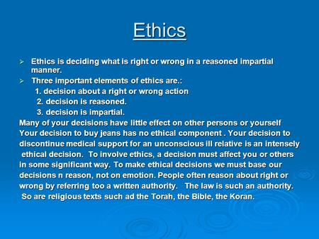Ethics  Ethics is deciding what is right or wrong in a reasoned impartial manner.  Three important elements of ethics are.: 1. decision about a right.