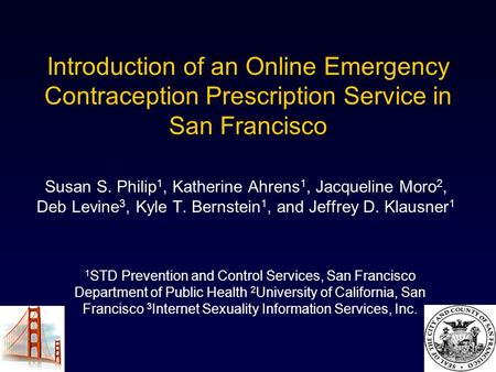 Introduction of an Online Emergency Contraception Prescription Service in San Francisco Susan S. Philip 1, Katherine Ahrens 1, Jacqueline Moro 2, Deb Levine.