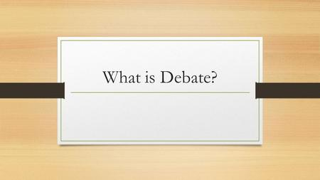 What is Debate?. Debate is a formal contest in which the affirmative and negative sides of a proposition are advocated by opposing speakers. Each team.