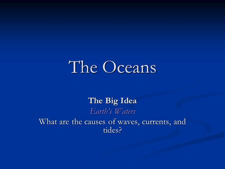 The Oceans The Big Idea Earth's Waters What are the causes of waves, currents, and tides?