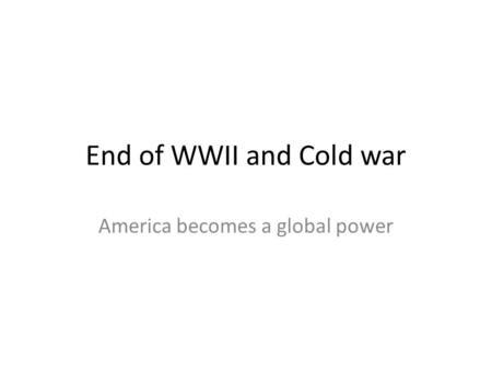 End of WWII and Cold war America becomes a global power.